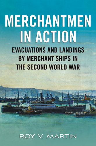 Merchantmen in Action: Evacuations and Landings by Merchant Ships in the Second World War