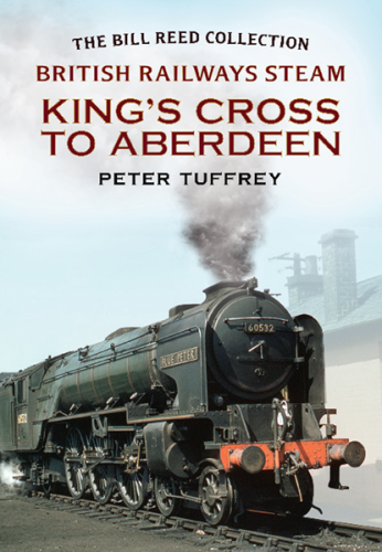 British Railways Steam: King's Cross to Aberdeen (The Bill Reed Collection)
