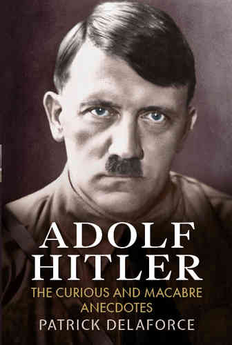 Adolf Hitler: The Curious and Macabre Anecdotes
