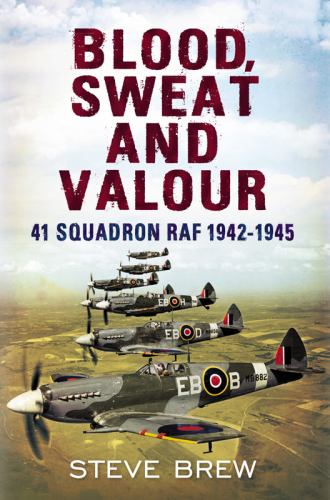 Blood, Sweat and Valour: 41 Squadron RAF, August 1942-May 1945: A Biographical History