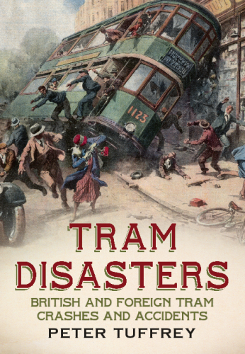 Tram Disasters: British and Foreign Tram Crashes and Accidents