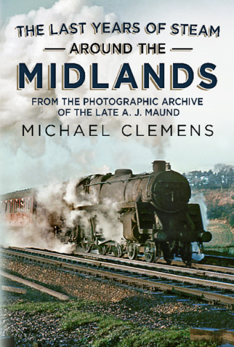 The Last Years of Steam Around the Midlands: From the Photographic Archive of the Late A. J. Maund