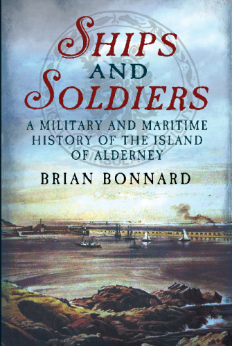 Ships and Soldiers: A Military and Maritime History of the Island of Alderney