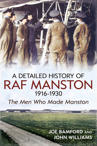 A Detailed History of RAF Manston 1916-1930: The Men Who Made Manston