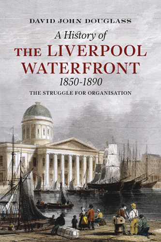 A History of the Liverpool Waterfront 1850-1890: The Struggle for Organisation