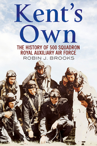 Kent's Own: The Story of No. 500 Squadron Royal Auxiliary Air Force