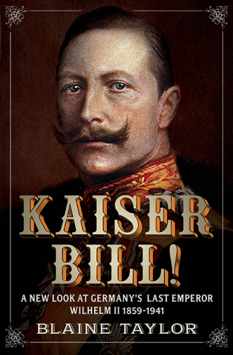 Kaiser Bill: A New Look at Imperial Germany's Last Emperor, Wilhelm II 1859-1941