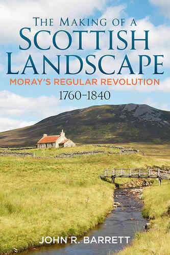 The Making of a Scottish Landscape: Moray's Regular Revolution 1760-1840