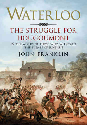 Waterloo: The Struggle for Hougoumont (In the words of those who witnessed the events of June 1815)