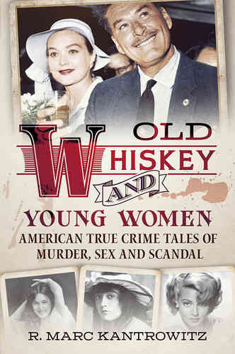Old Whiskey and Young Women: American True Crime: Tales of Murder, Sex and Scandal