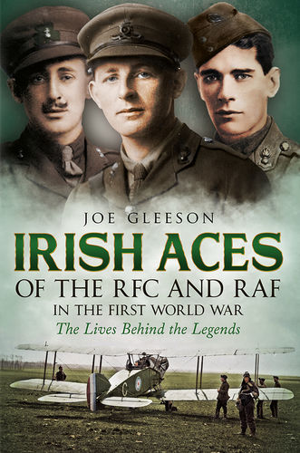 Irish Aces of the RFC and the RAF in the First World War: The Lives Behind the Legends