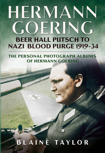Hermann Goering - Beer Hall Putsch to Nazi Blood Purge 1919-34: The Personal Photographic Albums of