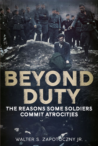 Beyond Duty: The Reason Some Soldiers Commit Atrocities