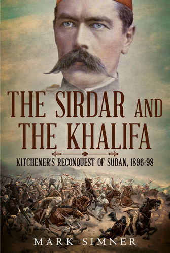 The Sirdar and the Khalifa:  Kitchener's Reconquest of Sudan 1896-98