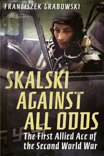 Skalski Against all Odds: The First Allied Ace of the Second World War