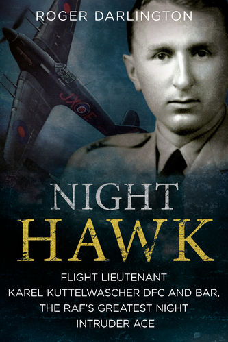 Night Hawk: Flight Lieutenant Karel Kuttelwascher DFC and BAR, the RAF's Greatest Night Intruder Ace