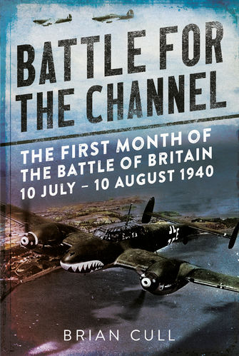 Battle for the Channel: The First Month of the Battle of Britain 10 July-10 August 1940