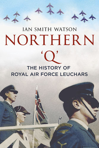 Northern 'Q': The History of Royal Air Force Leuchars
