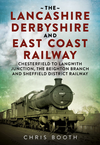 The Lancashire Derbyshire and East Coast Railway (Chesterfield to Langwith Junction, Beighton...)